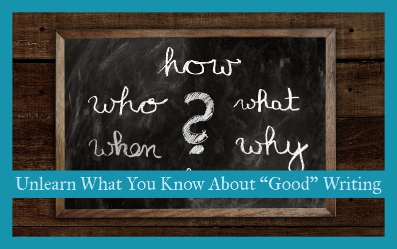 "Unlearn What You Know About ""Good"" Writing"