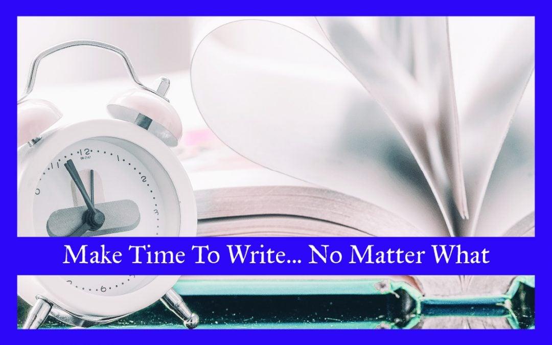 Make Time to Write . . . No Matter What